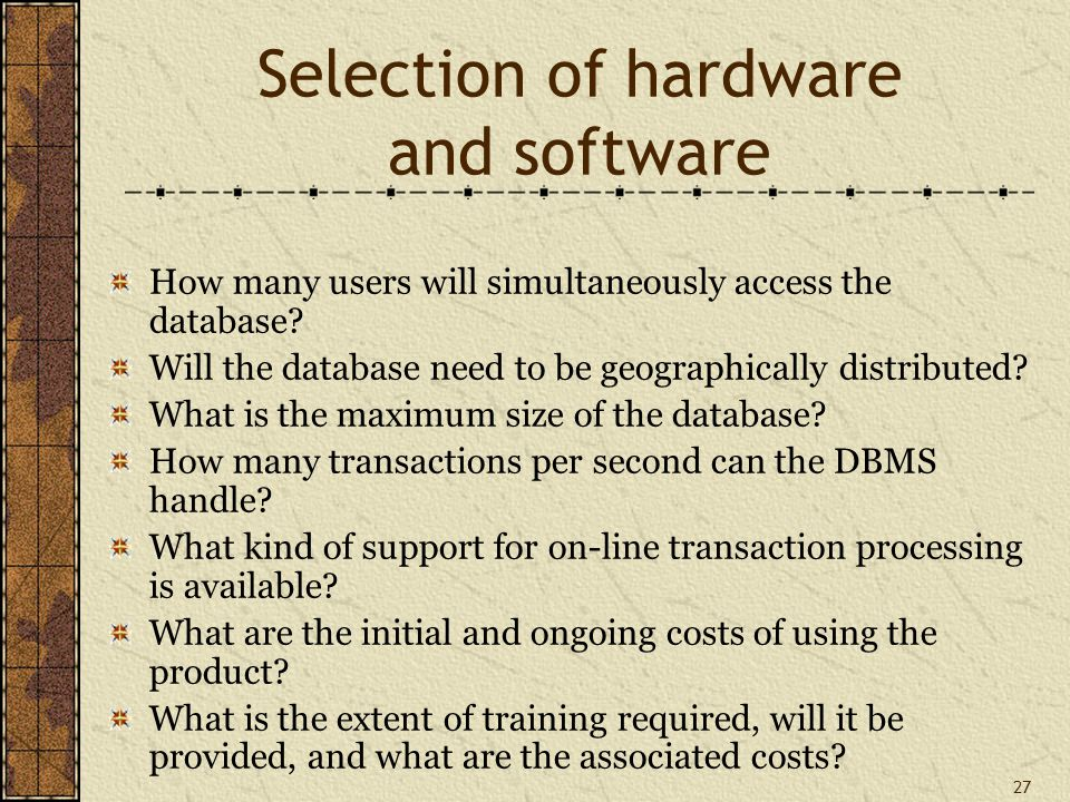 27 Selection of hardware and software How many users will simultaneously access the database.
