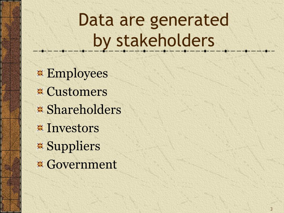 3 Data are generated by stakeholders Employees Customers Shareholders Investors Suppliers Government