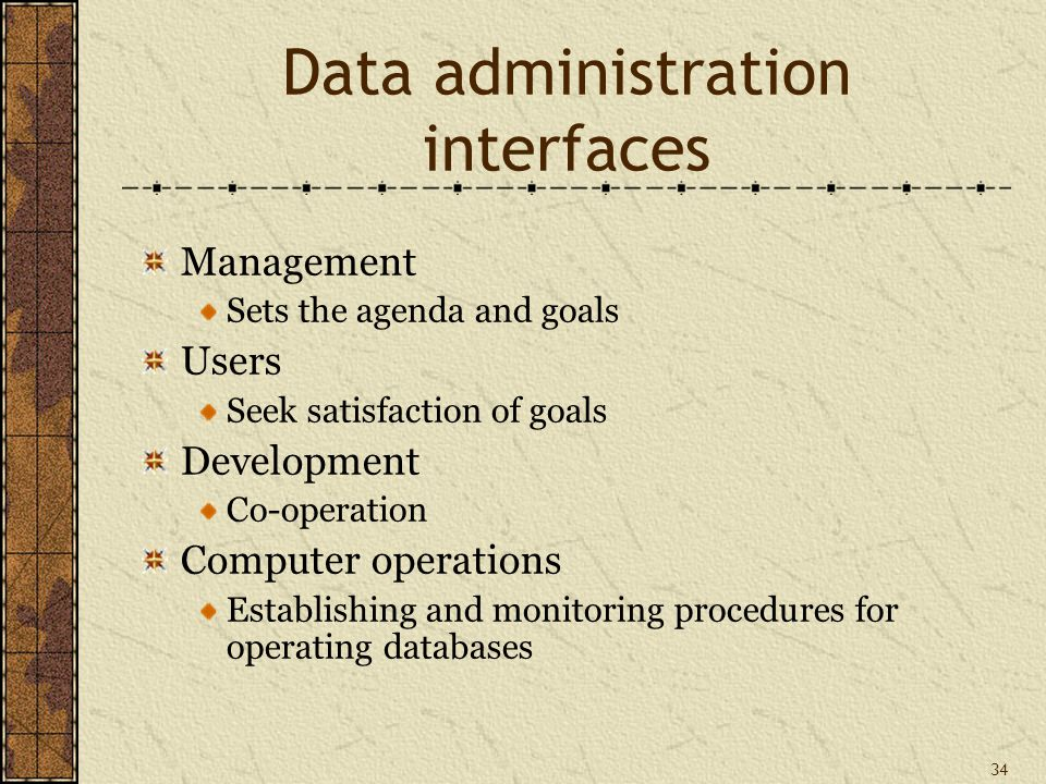 34 Data administration interfaces Management Sets the agenda and goals Users Seek satisfaction of goals Development Co-operation Computer operations Establishing and monitoring procedures for operating databases