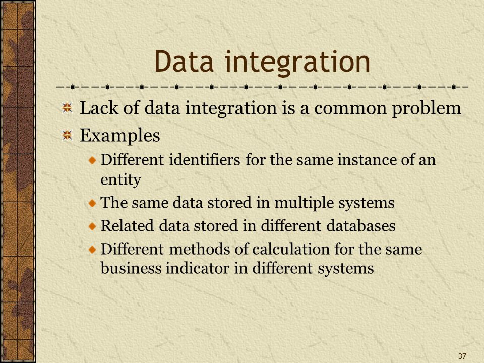 37 Data integration Lack of data integration is a common problem Examples Different identifiers for the same instance of an entity The same data stored in multiple systems Related data stored in different databases Different methods of calculation for the same business indicator in different systems