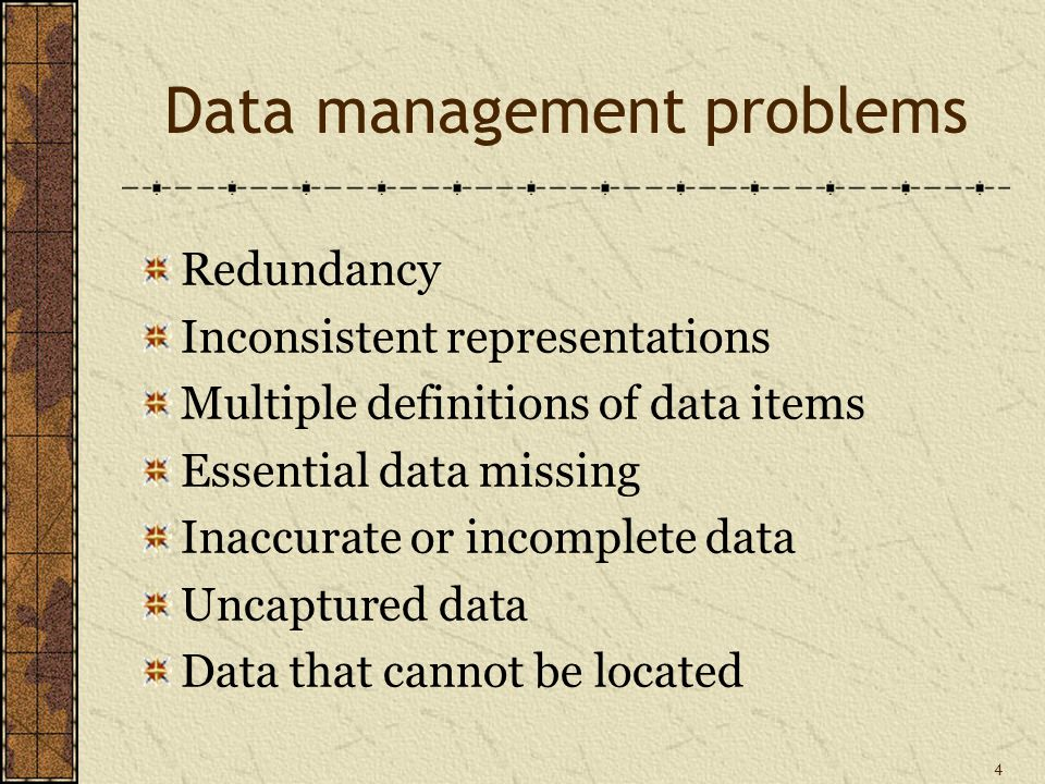 4 Data management problems Redundancy Inconsistent representations Multiple definitions of data items Essential data missing Inaccurate or incomplete data Uncaptured data Data that cannot be located