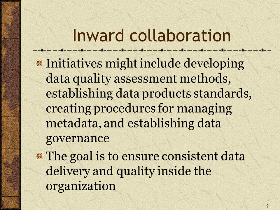 Inward collaboration Initiatives might include developing data quality assessment methods, establishing data products standards, creating procedures for managing metadata, and establishing data governance The goal is to ensure consistent data delivery and quality inside the organization 9