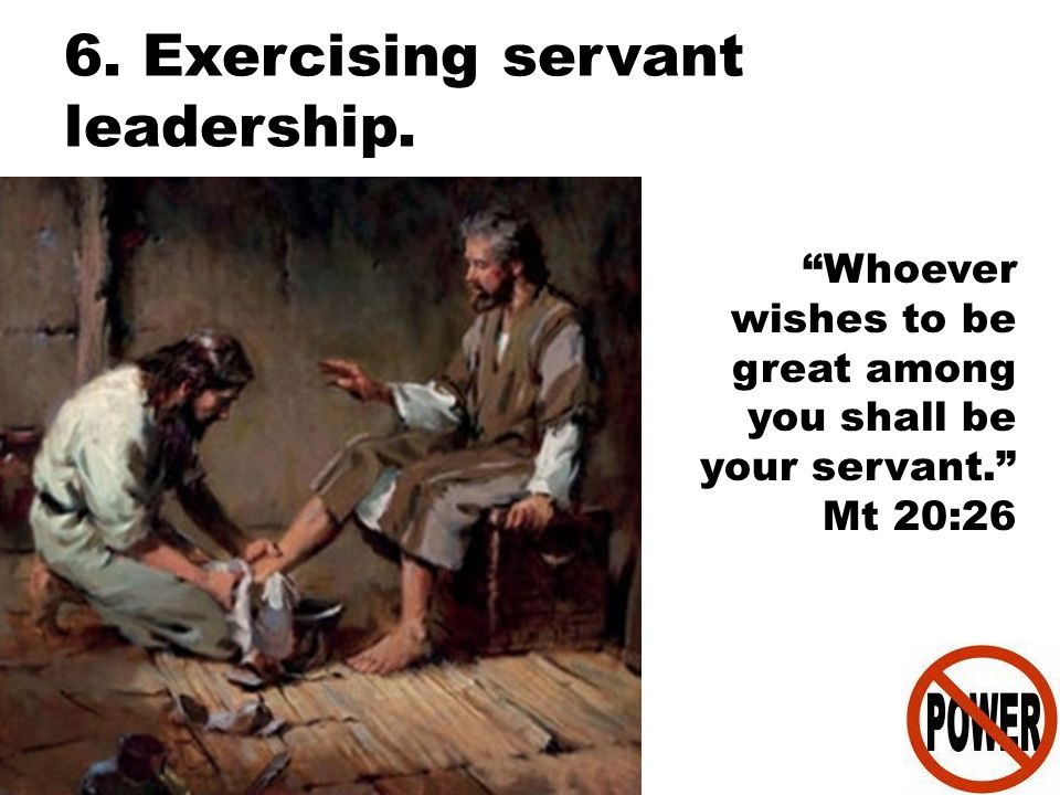 "6. Exercising servant leadership. ""Whoever wishes to be great among you shall be your servant."" Mt 20:26"