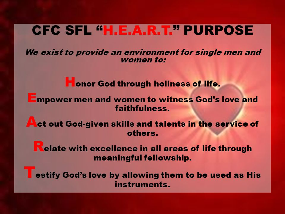 "CFC SFL ""H.E.A.R.T."" PURPOSE We exist to provide an environment for single men and women to: H onor God through holiness of life. E mpower men and wom"
