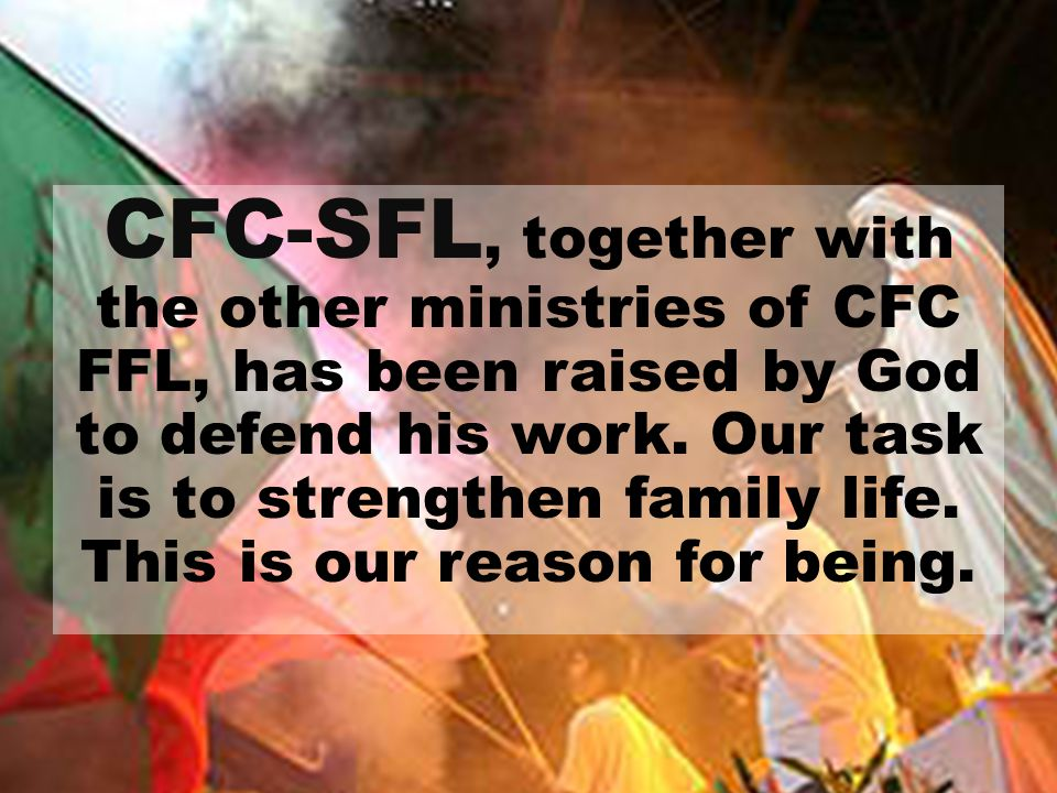 CFC-SFL, together with the other ministries of CFC FFL, has been raised by God to defend his work. Our task is to strengthen family life. This is our