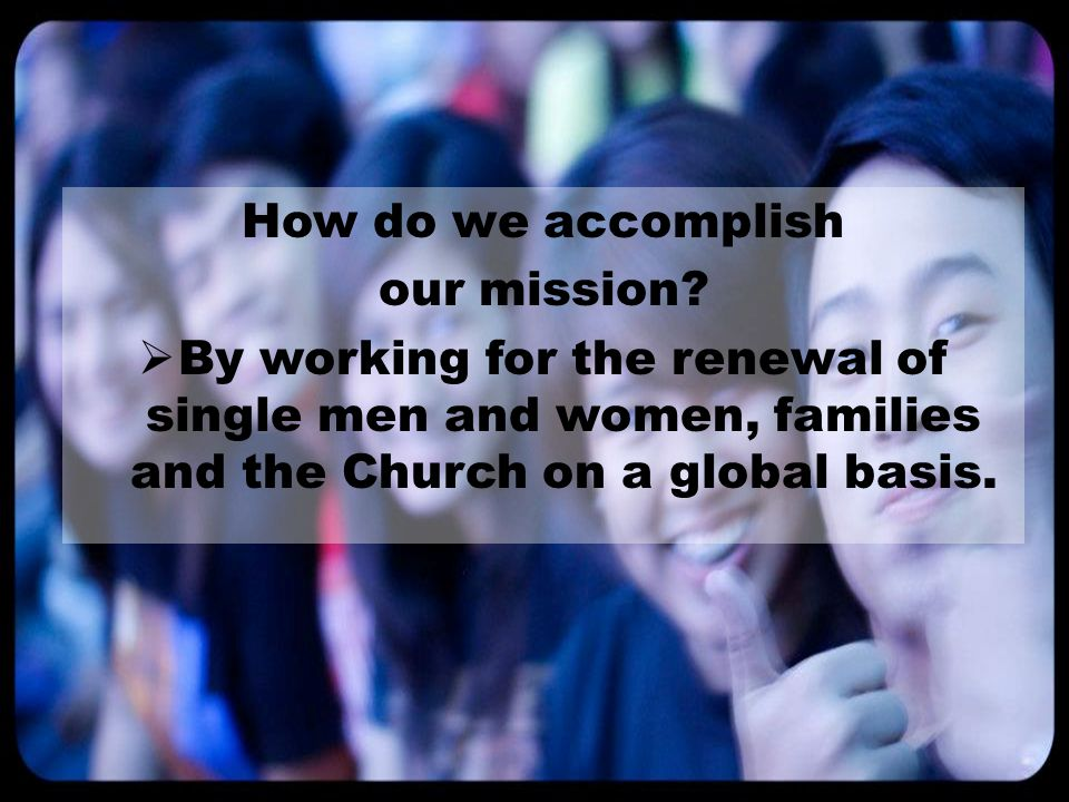 How do we accomplish our mission?  By working for the renewal of single men and women, families and the Church on a global basis.