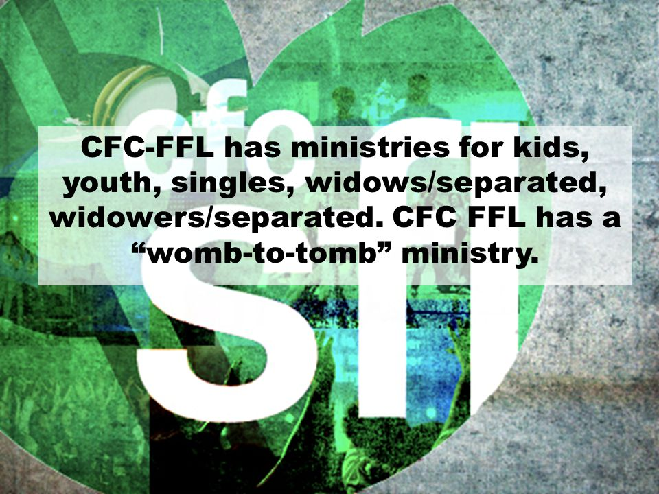 "CFC-FFL has ministries for kids, youth, singles, widows/separated, widowers/separated. CFC FFL has a ""womb-to-tomb"" ministry."