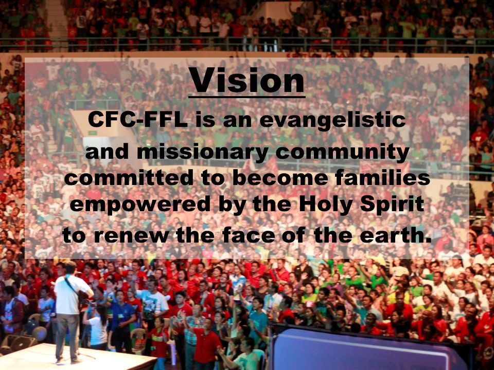 Vision CFC-FFL is an evangelistic and missionary community committed to become families empowered by the Holy Spirit to renew the face of the earth.