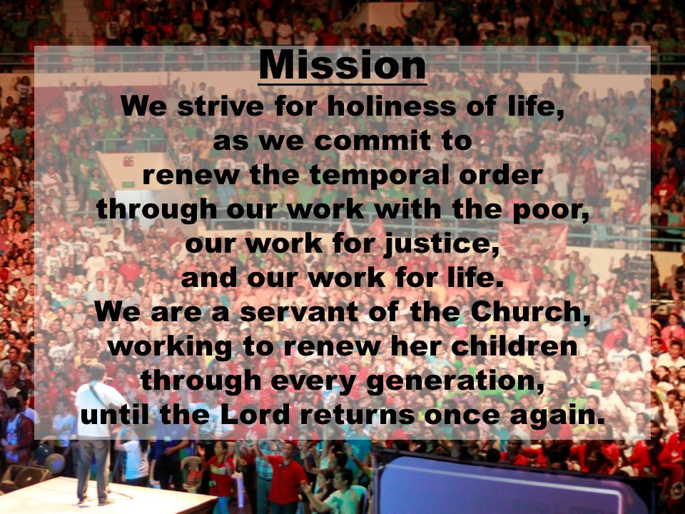 Mission We strive for holiness of life, as we commit to renew the temporal order through our work with the poor, our work for justice, and our work fo