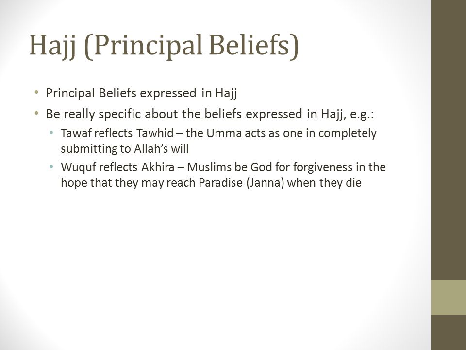 Hajj (Principal Beliefs) Principal Beliefs expressed in Hajj Be really specific about the beliefs expressed in Hajj, e.g.: Tawaf reflects Tawhid – the