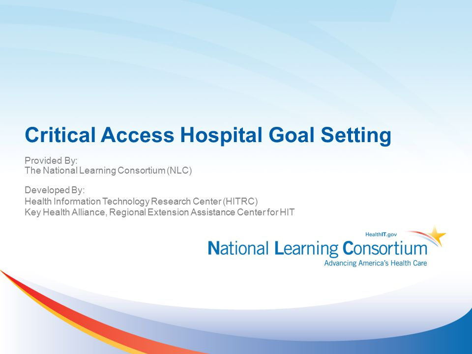 Critical Access Hospital Goal Setting Provided By: The National Learning Consortium (NLC) Developed By: Health Information Technology Research Center