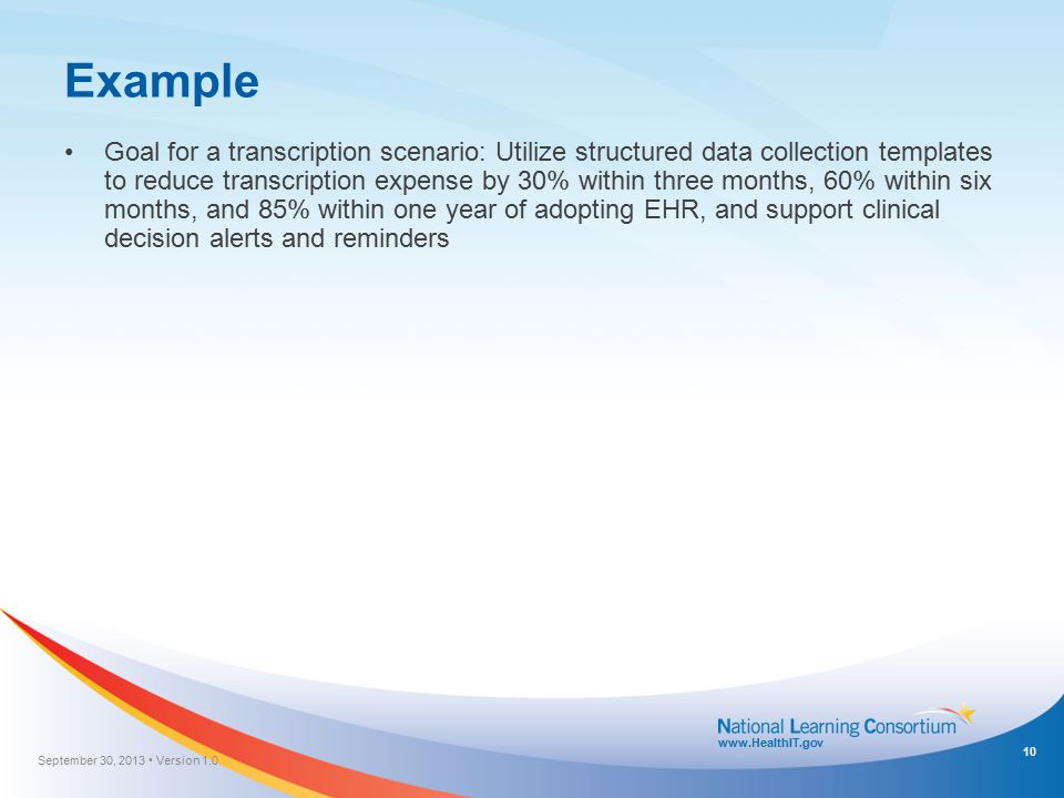 www.HealthIT.gov Example Goal for a transcription scenario: Utilize structured data collection templates to reduce transcription expense by 30% within