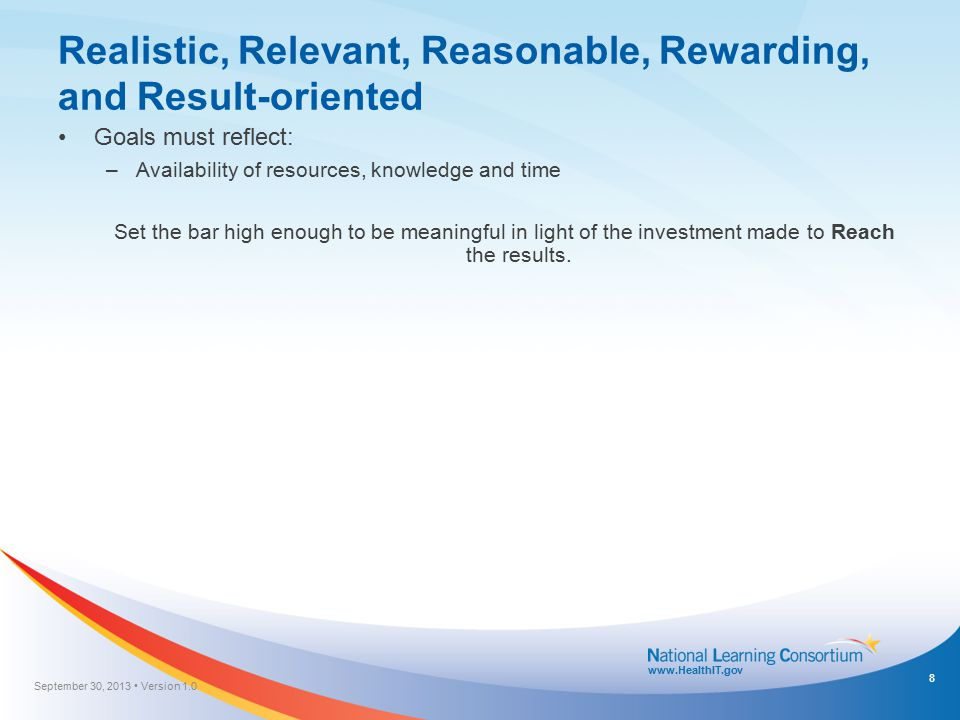 www.HealthIT.gov Realistic, Relevant, Reasonable, Rewarding, and Result-oriented Goals must reflect: –Availability of resources, knowledge and time Se