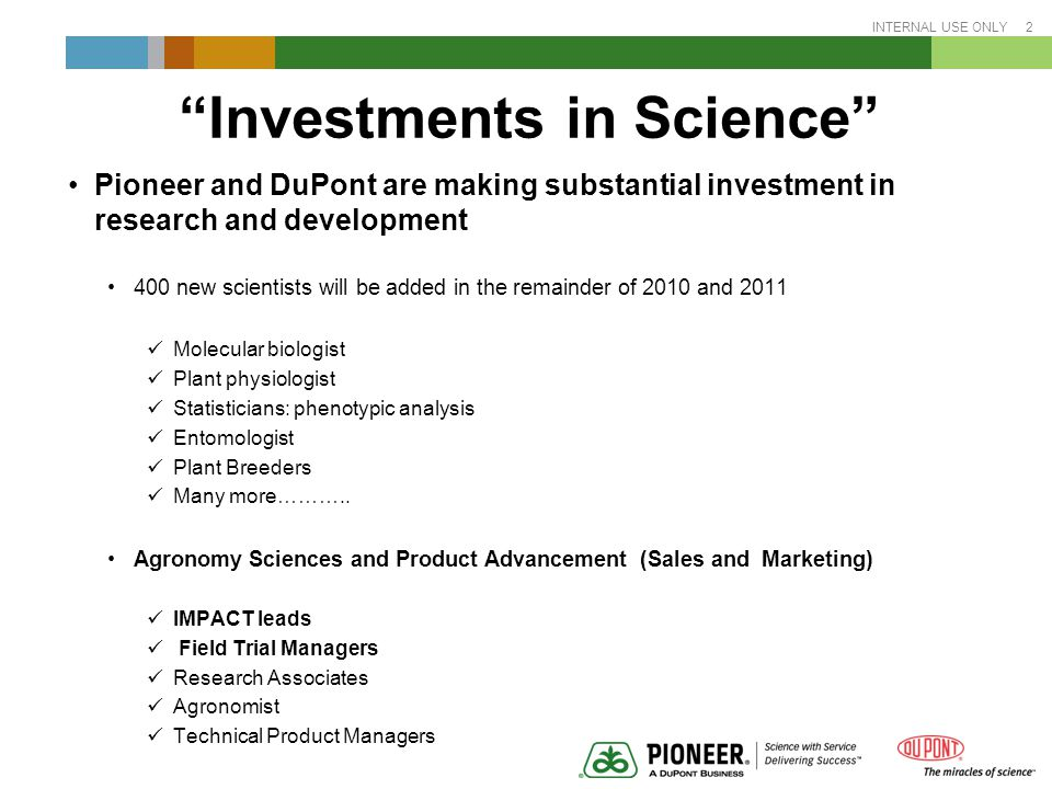 INTERNAL USE ONLY 2 Investments in Science Pioneer and DuPont are making substantial investment in research and development 400 new scientists will be added in the remainder of 2010 and 2011 Molecular biologist Plant physiologist Statisticians: phenotypic analysis Entomologist Plant Breeders Many more………..