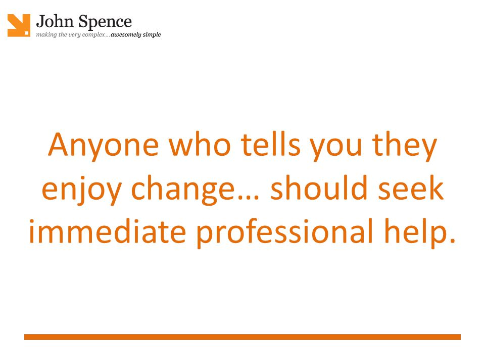 Anyone who tells you they enjoy change… should seek immediate professional help.