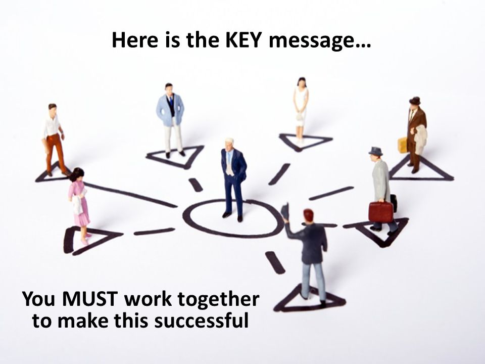 Here is the KEY message… You MUST work together to make this successful