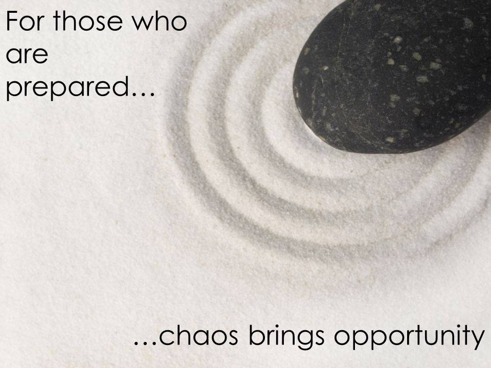 For those who are prepared… …chaos brings opportunity