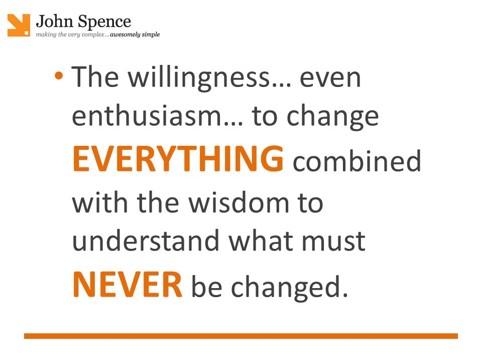 The willingness… even enthusiasm… to change EVERYTHING combined with the wisdom to understand what must NEVER be changed.