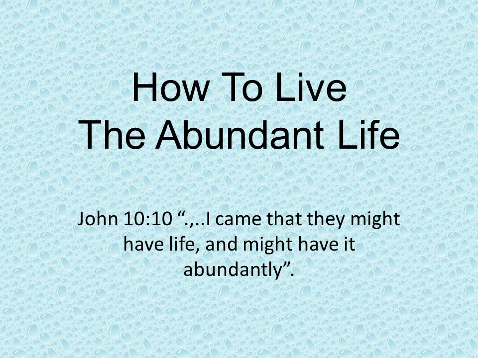 """How To Live The Abundant Life John 10:10 """".,..I came that they might have life, and might have it abundantly""""."""