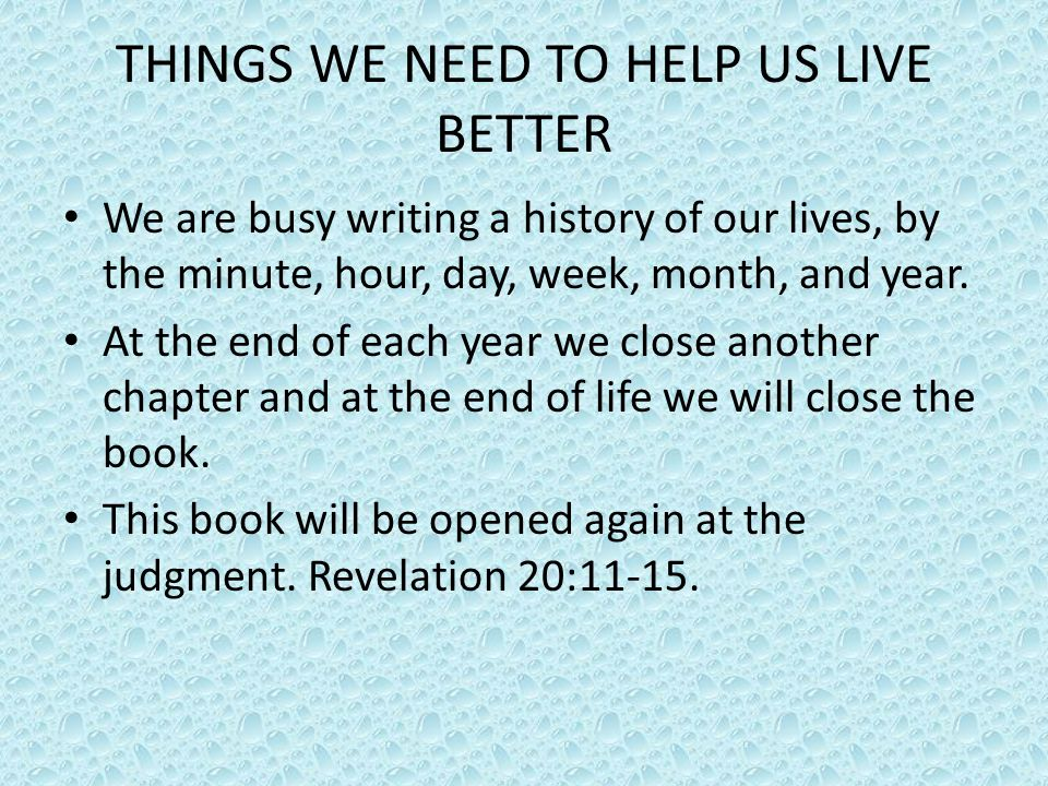 THINGS WE NEED TO HELP US LIVE BETTER We should strive to make each chapter of our lives the very best possible.