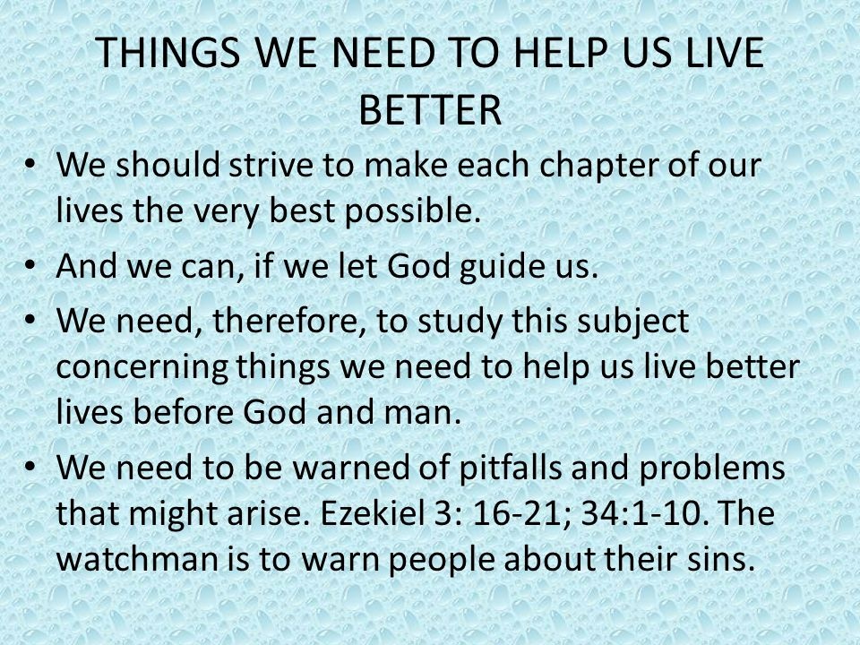 THINGS WE NEED TO HELP US LIVE BETTER We should strive to make each chapter of our lives the very best possible. And we can, if we let God guide us. W
