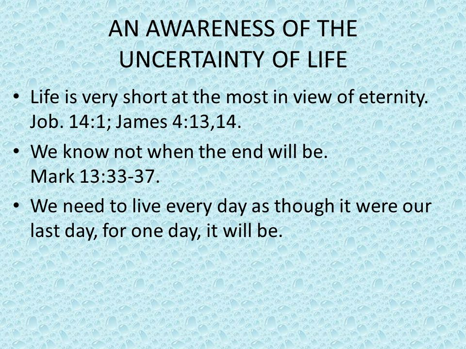 AN AWARENESS OF THE UNCERTAINTY OF LIFE Life is very short at the most in view of eternity. Job. 14:1; James 4:13,14. We know not when the end will be