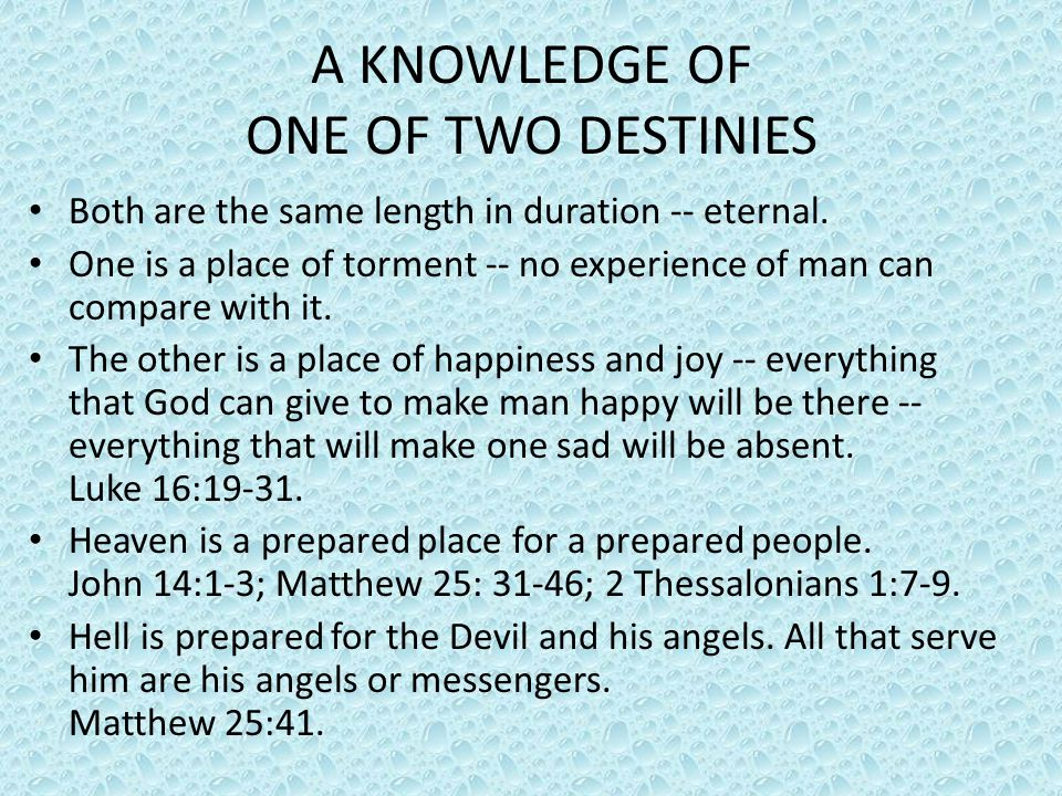 A KNOWLEDGE OF ONE OF TWO DESTINIES Both are the same length in duration -- eternal. One is a place of torment -- no experience of man can compare wit