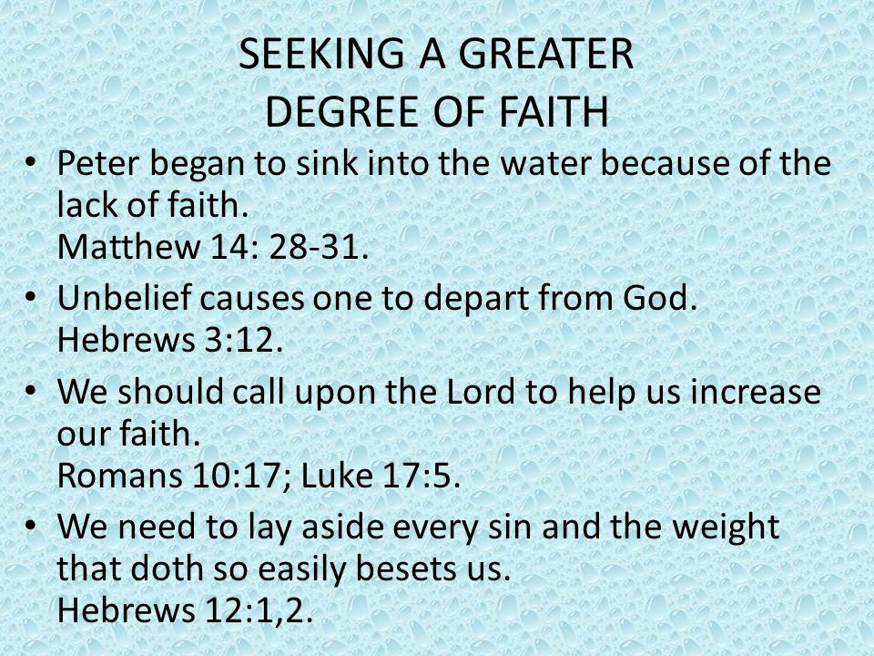SEEKING A GREATER DEGREE OF FAITH Peter began to sink into the water because of the lack of faith. Matthew 14: 28-31. Unbelief causes one to depart fr