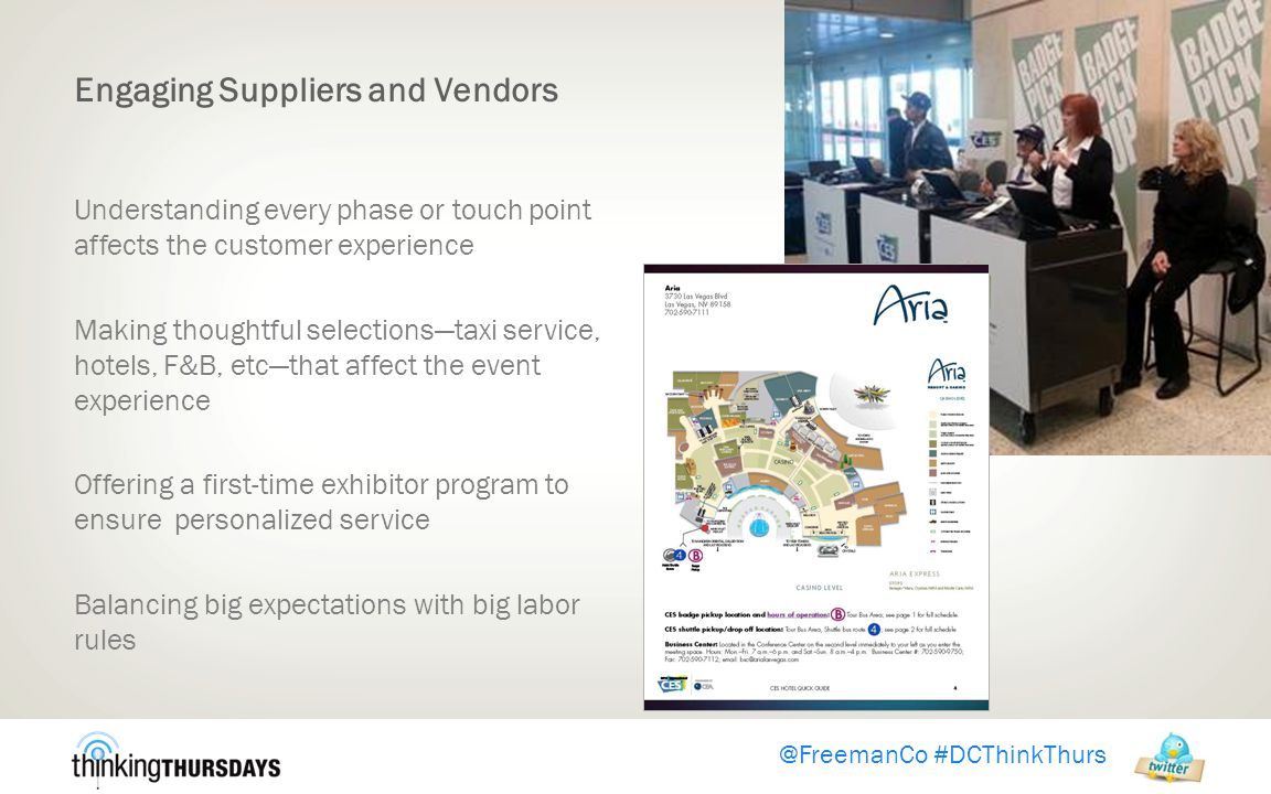 Engaging Suppliers and Vendors Understanding every phase or touch point affects the customer experience Making thoughtful selections—taxi service, hotels, F&B, etc—that affect the event experience Offering a first-time exhibitor program to ensure personalized service Balancing big expectations with big labor rules