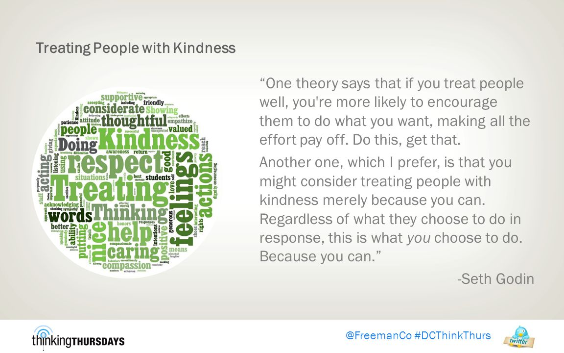 Treating People with Kindness One theory says that if you treat people well, you re more likely to encourage them to do what you want, making all the effort pay off.