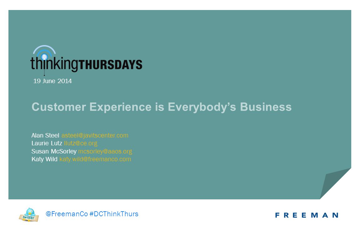 @FreemanCo #DCThinkThurs Alan Steel asteel@javitscenter.com Laurie Lutz llutz@ce.org Susan McSorley mcsorley@aaos.org Katy Wild katy.wild@freemanco.com Customer Experience is Everybody's Business 19 June 2014 @FreemanCo #DCThinkThurs