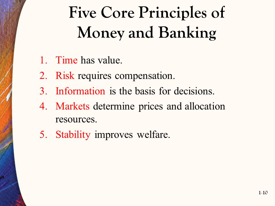1-10 Five Core Principles of Money and Banking 1.Time has value. 2.Risk requires compensation. 3.Information is the basis for decisions. 4.Markets det