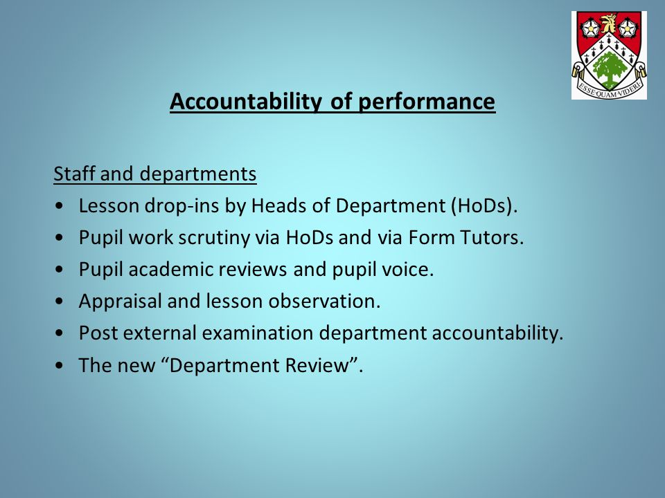 Accountability of performance Staff and departments Lesson drop-ins by Heads of Department (HoDs). Pupil work scrutiny via HoDs and via Form Tutors. P