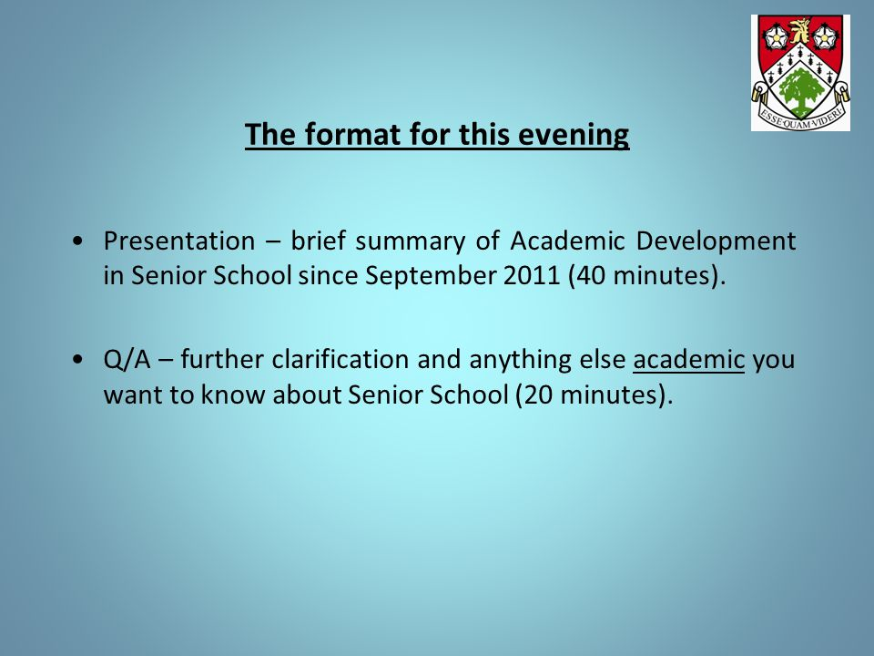 The format for this evening Presentation – brief summary of Academic Development in Senior School since September 2011 (40 minutes). Q/A – further cla