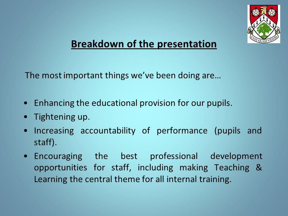 Breakdown of the presentation The most important things we've been doing are… Enhancing the educational provision for our pupils.