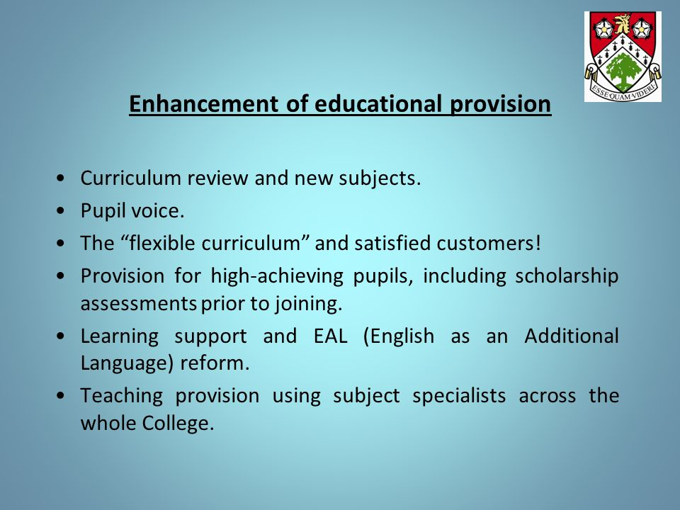 Enhancement of educational provision Curriculum review and new subjects.