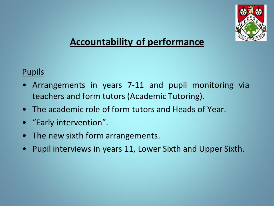 Accountability of performance Pupils Arrangements in years 7-11 and pupil monitoring via teachers and form tutors (Academic Tutoring). The academic ro