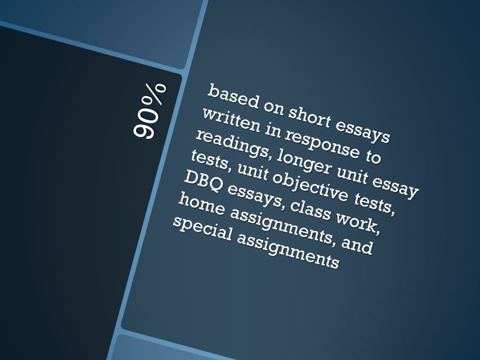 90% based on short essays written in response to readings, longer unit essay tests, unit objective tests, DBQ essays, class work, home assignments, an