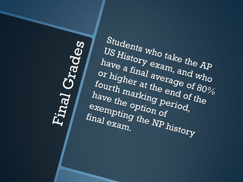 Final Grades Students who take the AP US History exam, and who have a final average of 80% or higher at the end of the fourth marking period, have the