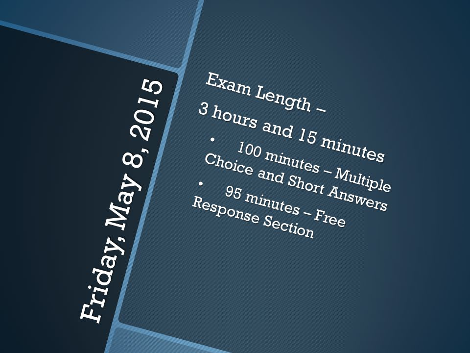Friday, May 8, 2015 Exam Length – 3 hours and 15 minutes 100 minutes – Multiple Choice and Short Answers100 minutes – Multiple Choice and Short Answer