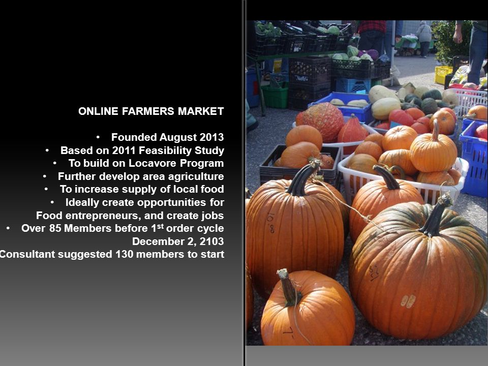 ONLINE FARMERS MARKET Founded August 2013 Based on 2011 Feasibility Study To build on Locavore Program Further develop area agriculture To increase su