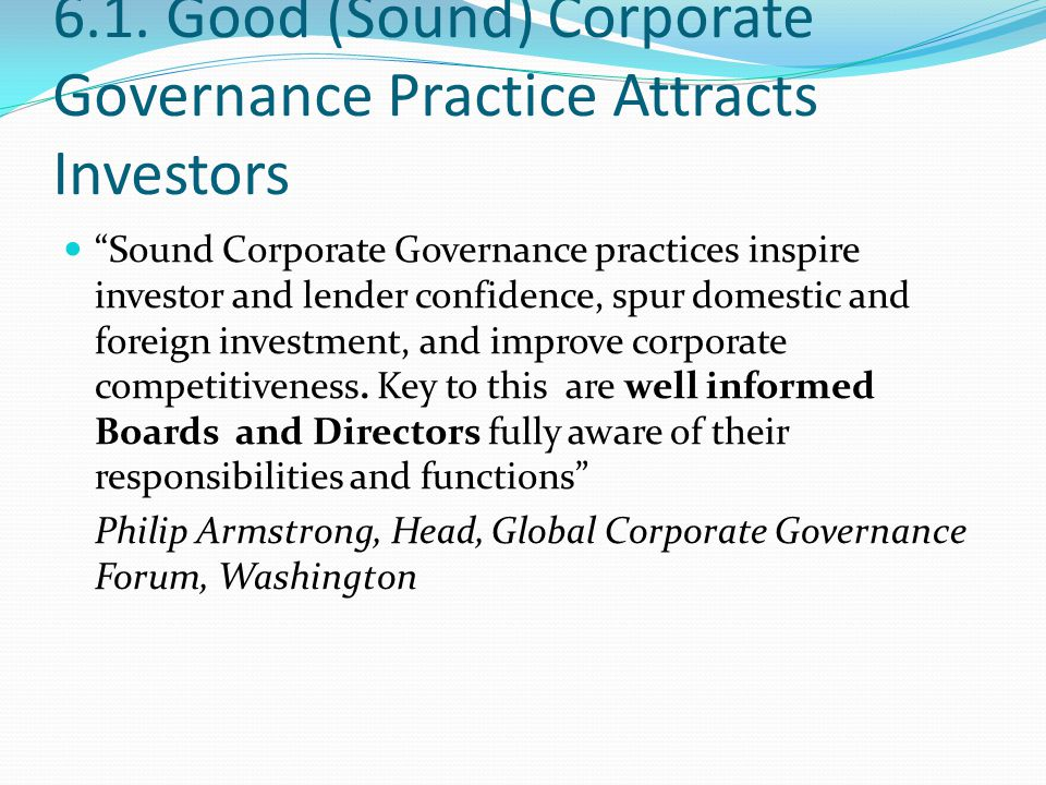 "6.1. Good (Sound) Corporate Governance Practice Attracts Investors ""Sound Corporate Governance practices inspire investor and lender confidence, spur"