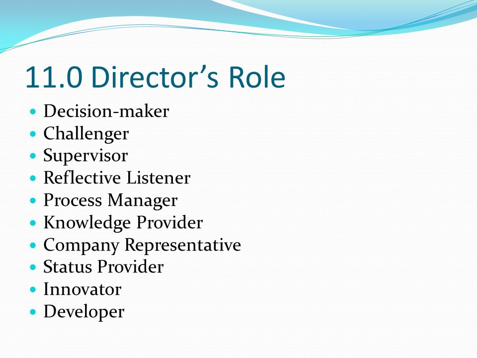 11.0 Director's Role Decision-maker Challenger Supervisor Reflective Listener Process Manager Knowledge Provider Company Representative Status Provide