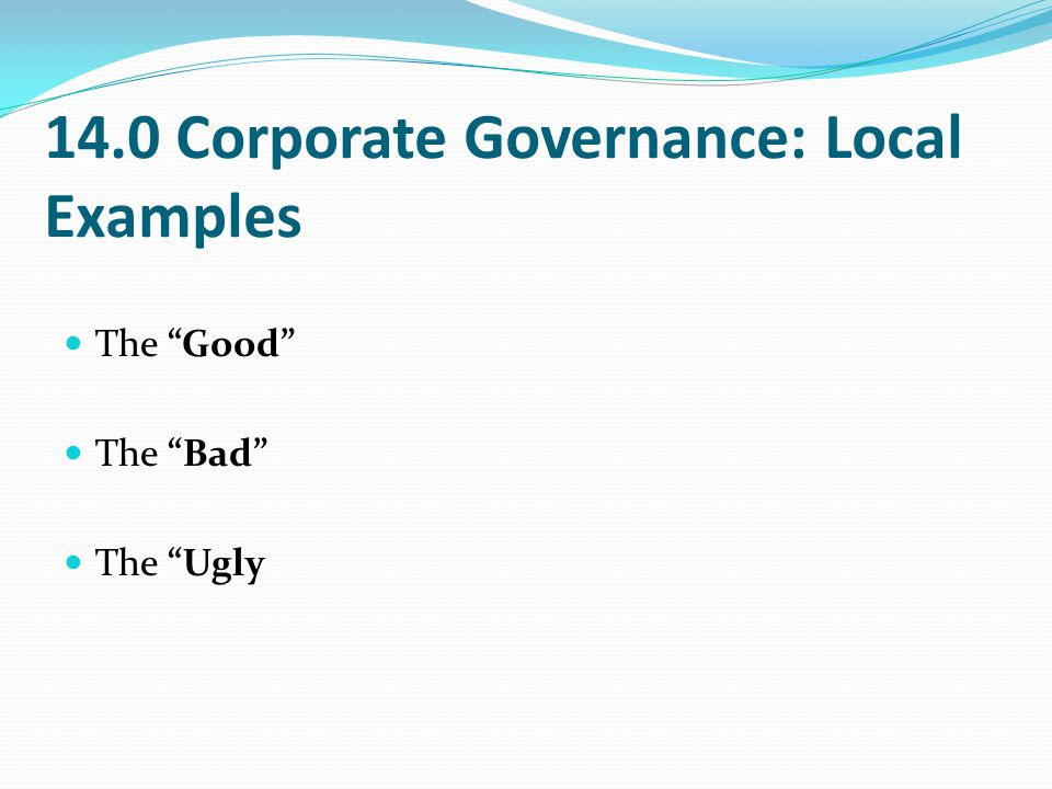"14.0 Corporate Governance: Local Examples The ""Good"" The ""Bad"" The ""Ugly"