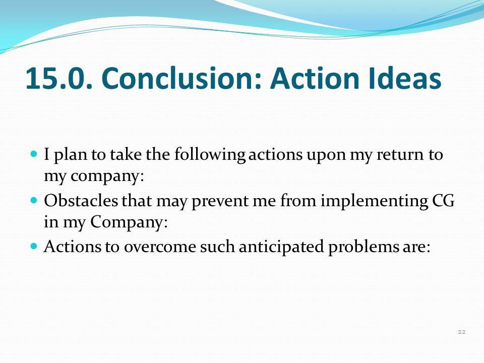 15.0. Conclusion: Action Ideas I plan to take the following actions upon my return to my company: Obstacles that may prevent me from implementing CG i
