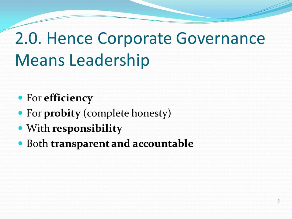 2.0. Hence Corporate Governance Means Leadership For efficiency For probity (complete honesty) With responsibility Both transparent and accountable 5