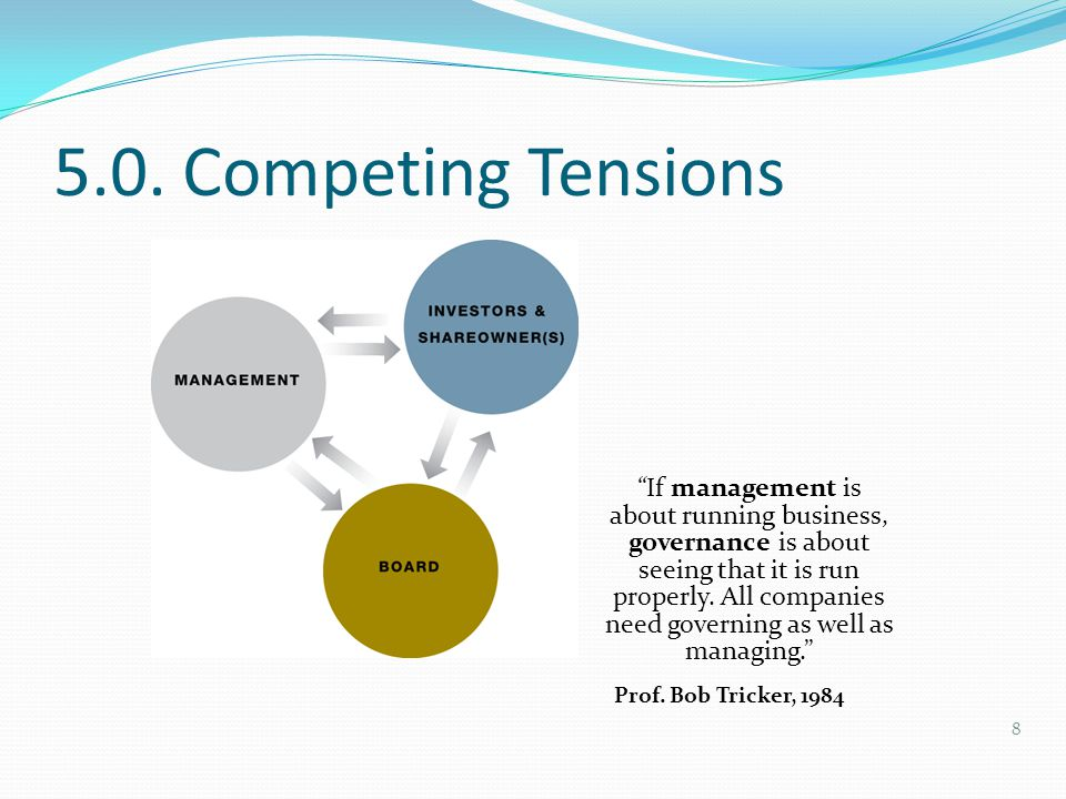 "5.0. Competing Tensions ""If management is about running business, governance is about seeing that it is run properly. All companies need governing as"