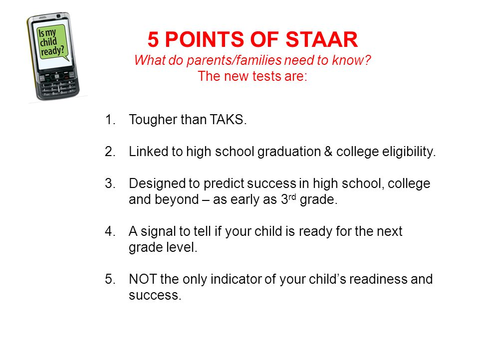 5 POINTS OF STAAR What do parents/families need to know? The new tests are: 1.Tougher than TAKS. 2.Linked to high school graduation & college eligibil