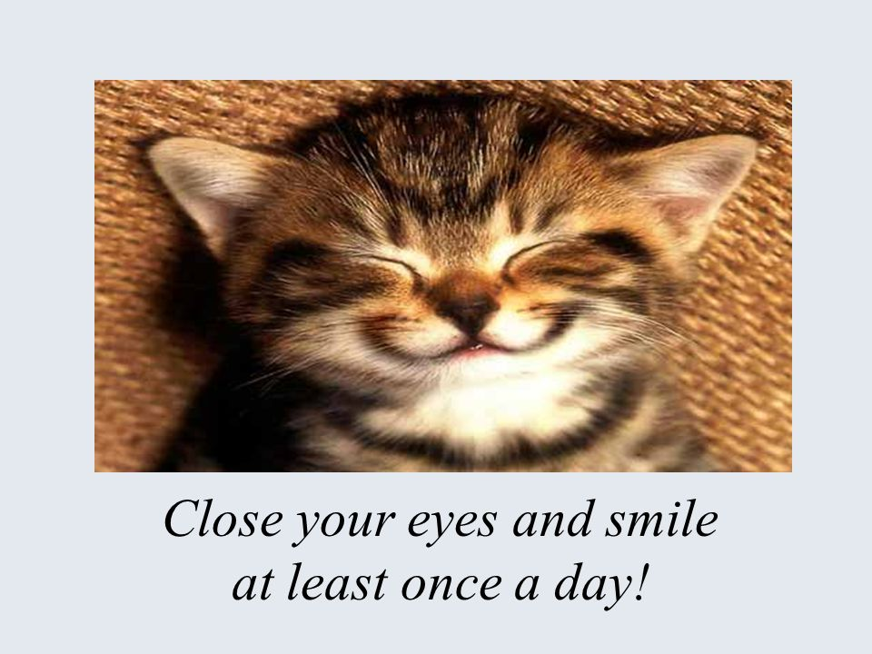 Close your eyes and smile at least once a day!