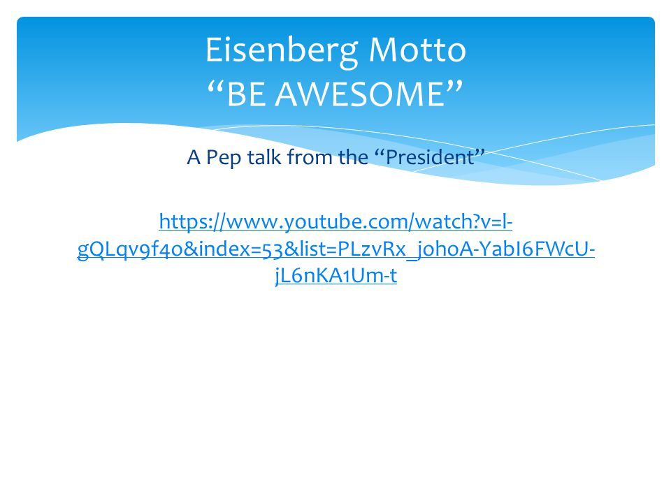 A Pep talk from the President https://www.youtube.com/watch v=l- gQLqv9f4o&index=53&list=PLzvRx_johoA-YabI6FWcU- jL6nKA1Um-t Eisenberg Motto BE AWESOME